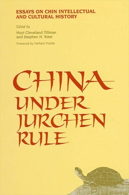 China Under Jurchen Rule: Essays on Chin Intellectual and Cultural History - Tillman, Hoyt Cleveland (Editor), and West, Stephen H (Editor)