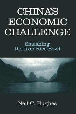 China's Economic Challenge: Smashing the Iron Rice Bowl: Smashing the Iron Rice Bowl - Hughes, Neil C