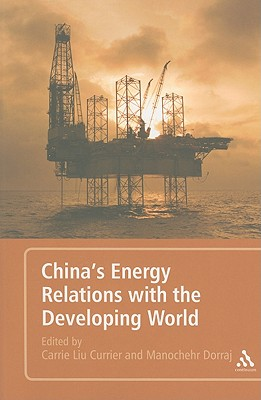 China's Energy Relations with the Developing World - Currier, Carrie Liu (Editor), and Dorraj, Manochehr (Editor)