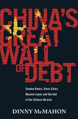 China's Great Wall of Debt: Shadow Banks, Ghost Cities, Massive Loans and the End of the Chinese Miracle - McMahon, Dinny