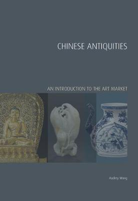 Chinese Antiquities: An Introduction to the Art Market - Wang, Audrey, Ms., and Chong, Derrick, Mr. (Series edited by), and Robertson, Iain, Dr. (Series edited by)