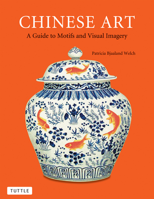 Chinese Art: A Guide to Motifs and Visual Imagery - Welch, Patricia Bjaaland