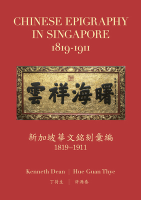 Chinese Epigraphy in Singapore, 1819-1911 - Dean, Kenneth, and Thye, Hue Guan