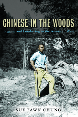 Chinese in the Woods: Logging and Lumbering in the American West - Chung, Sue Fawn
