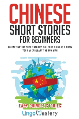 Chinese Short Stories For Beginners: 20 Captivating Short Stories to Learn Chinese & Grow Your Vocabulary the Fun Way! - Lingo Mastery