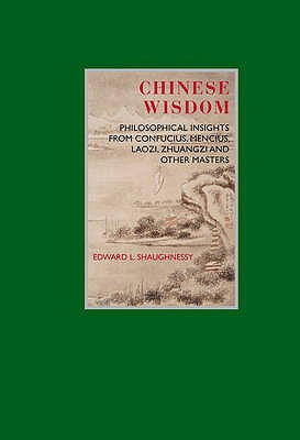 Chinese Wisdom: Philosophical Insights from Confucius, Mencius, Laozi, Zhuangzi and Other Masters - Shaughnessy, Edward L.