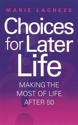 Choices for Later Life: Making the Most of Life After 50 - Lacheze, Marie