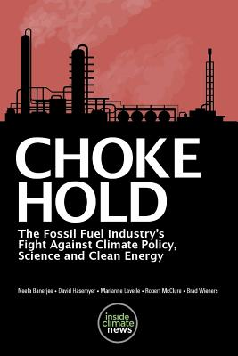 Choke Hold: The Fossil Fuel Industry's Fight Against Climate Policy, Science and Clean Energy - Hasemyer, David, and Lavelle, Marianne, and McClure, Robert