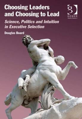 Choosing Leaders and Choosing to Lead: Science, Politics, and Intuition in Executive Selection - Board, Douglas