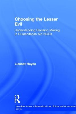 Choosing the Lesser Evil: Understanding Decision Making in Humanitarian Aid Ngos - Heyse, Liesbet