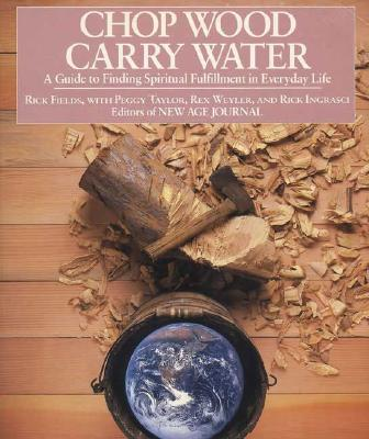 Chop Wood, Carry Water: A Guide to Finding Spiritual Fulfillment in Everyday Life - Fields, Rick