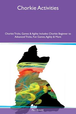 Chorkie Activities Chorkie Tricks, Games & Agility Includes: Chorkie Beginner to Advanced Tricks, Fun Games, Agility & More - Arnold, Paul