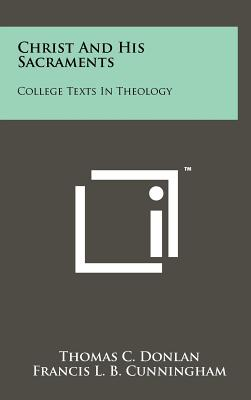 Christ and His Sacraments: College Texts in Theology - Donlan, Thomas C, and Cunningham, Francis L B, and Rock, Augustine