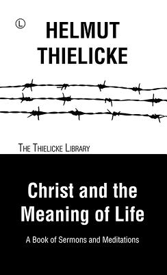 Christ and the Meaning of Life: A Book of Sermons and Meditations - Thielicke, Helmut, and Doberstein, John W (Editor)