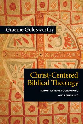 Christ-Centered Biblical Theology: Hermeneutical Foundations and Principles - Goldsworthy, Graeme