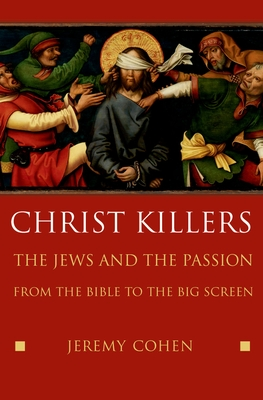 Christ Killers: The Jews and the Passion from the Bible to the Big Screen - Cohen, Jeremy