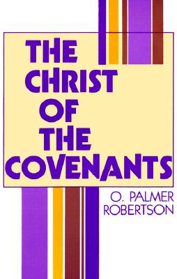 Christ of the Covenants - Robertson, O Palmer