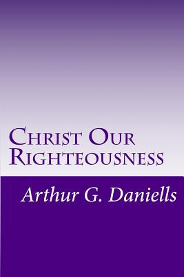 Christ Our Righteousness - Greene, Gerald E (Editor), and Daniells, Arthur G