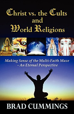 Christ vs. the Cults and World Religions: Making Sense of the Multi-Faith Maze- An Eternal Perspective - Cummings, Brad