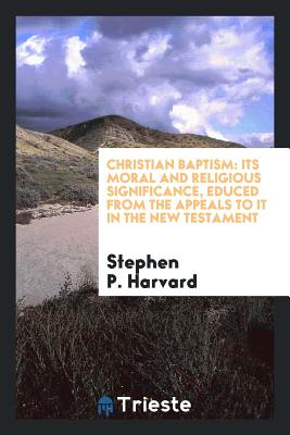 Christian Baptism: Its Moral and Religious Significance, Educed from the Appeals to It in the New Testament - Harvard, Stephen P