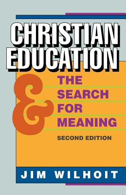 Christian Education and the Search for Meaning, - Wilhoit, Jim, and Wilhoit, James C