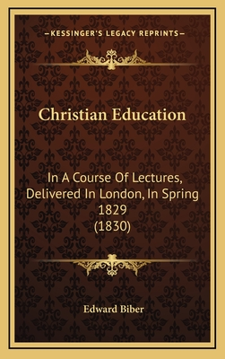 Christian Education: In a Course of Lectures, Delivered in London, in Spring 1829 (1830) - Biber, Edward