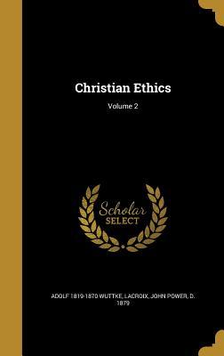 Christian Ethics; Volume 2 - Wuttke, Adolf 1819-1870, and LaCroix, John Power D 1879 (Creator)