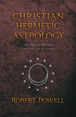 Christian Hermetic Astrology: The Star of the Magi and the Life of Christ - Powell, Robert (Contributions by)