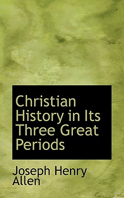 Christian History in Its Three Great Periods - Allen, Joseph Henry