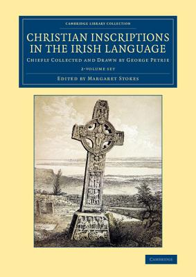 Christian Inscriptions in the Irish Language 2 Volume Set: Chiefly Collected and Drawn by George Petrie - Petrie, George, and Stokes, William (Editor), and Stokes, Margaret (Editor)