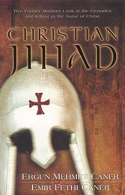 Christian Jihad: Two Former Muslims Look at the Crusades and Killing in the Name of Christ - Caner, Ergun Mehmet, and Caner, Emir