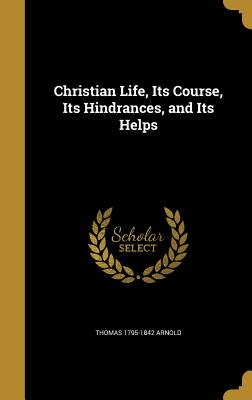 Christian Life, Its Course, Its Hindrances, and Its Helps - Arnold, Thomas 1795-1842
