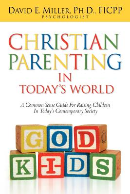 Christian Parenting in Today's World - Miller, David E, Ph.D.