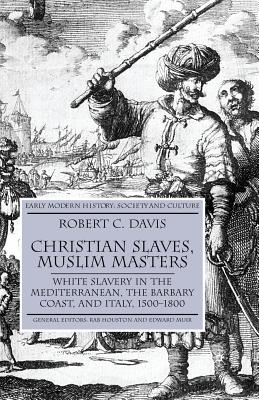 Christian Slaves, Muslim Masters: White Slavery in the Mediterranean, the Barbary Coast, and Italy, 1500-1800 - Davis, R