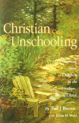 Christian Unschooling: Growing Your Children in the Freedom of Christ - Brown, Teri J