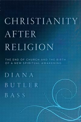 Christianity After Religion: The End of Church and the Birth of a New Spiritual Awakening - Bass, Diana Butler