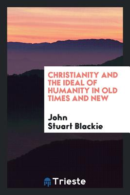 Christianity and the Ideal of Humanity in Old Times and New - Blackie, John Stuart