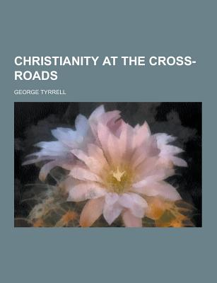 Christianity at the Cross-Roads - Tyrrell, George