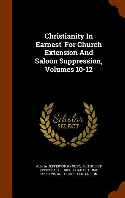 Christianity in Earnest, for Church Extension and Saloon Suppression, Volumes 10-12 - Kynett, Alpha Jefferson, and Methodist Episcopal Church Boad of Hom (Creator)