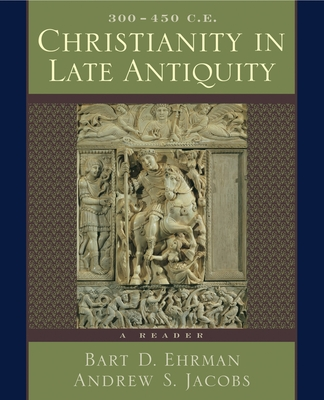 Christianity in Late Antiquity, 300-450 C.E.: A Reader - Ehrman, Bart D (Editor), and Jacobs, Andrew S (Editor)