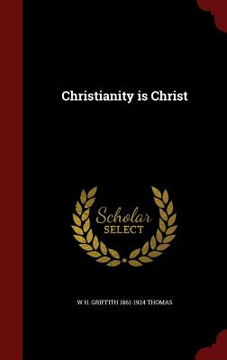 Christianity Is Christ - Thomas, W H Griffith 1861-1924