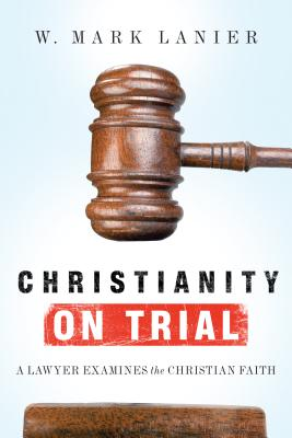 Christianity on Trial: A Lawyer Examines the Christian Faith - Lanier, W Mark