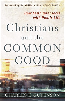 Christians and the Common Good: How Faith Intersects with Public Life - Gutenson, Charles E, and Wallis, Jim (Foreword by)