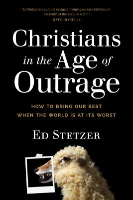 Christians in the Age of Outrage: How to Bring Our Best When the World Is at Its Worst - Stetzer, Ed