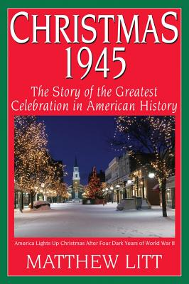 Christmas 1945: The Greatest Celebration in American History - Litt, Matthew
