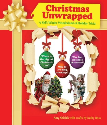 Christmas Unwrapped: A Kid's Winter Wonderland of Holiday Trivia - Shields, Amy, and Ross, Kathy (Contributions by)