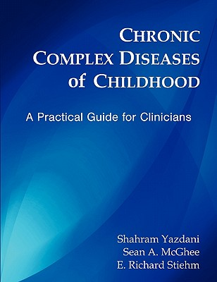 Chronic Complex Diseases of Childhood: A Practical Guide for Clinicians - Yazdani, Shahram (Editor), and McGhee, Sean A (Editor), and Stiehm, E Richard (Editor)