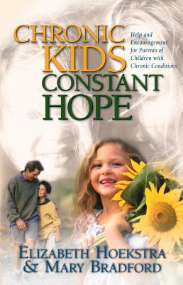 Chronic Kids, Constant Hope: Help and Encouragement for Parents of Children with Chronic Conditions - Hoekstra, Elizabeth, and Bradford, Mary