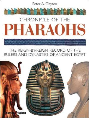 Chronicle of the Pharaohs: The Reign-By-Reign Record of the Rulers and Dynasties of Ancient Egypt - Clayton, Peter A