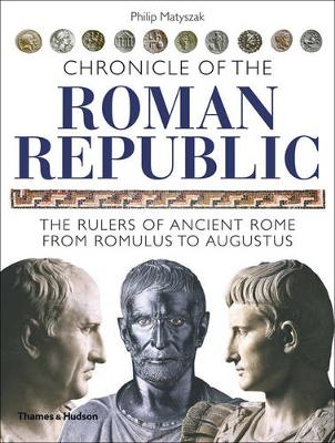 Chronicle of the Roman Republic: The Rulers of Ancient Rome from Romulus to Augustus - Matyszak, Philip